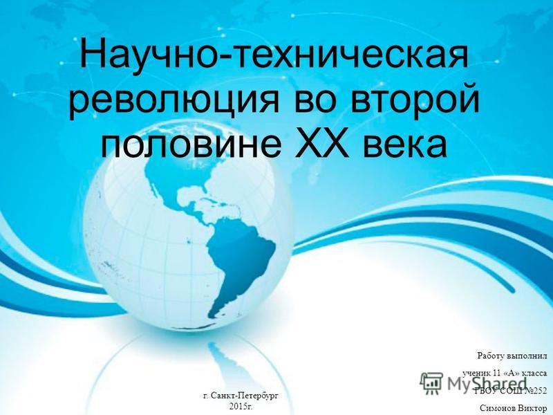 Работу выполнил ученик 11 «А» класса ГБОУ СОШ 252 Симонов Виктор Научно-техническая революция во второй половине XX века г. Санкт-Петербург 2015 г.