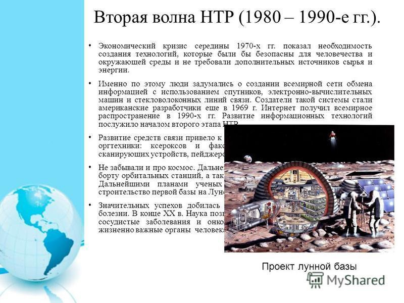 Вторая волна НТР (1980 – 1990-е гг.). Экономический кризис середины 1970-х гг. показал необходимость создания технологий, которые были бы безопасны для человечества и окружающей среды и не требовали дополнительных источников сырья и энергии. Именно п
