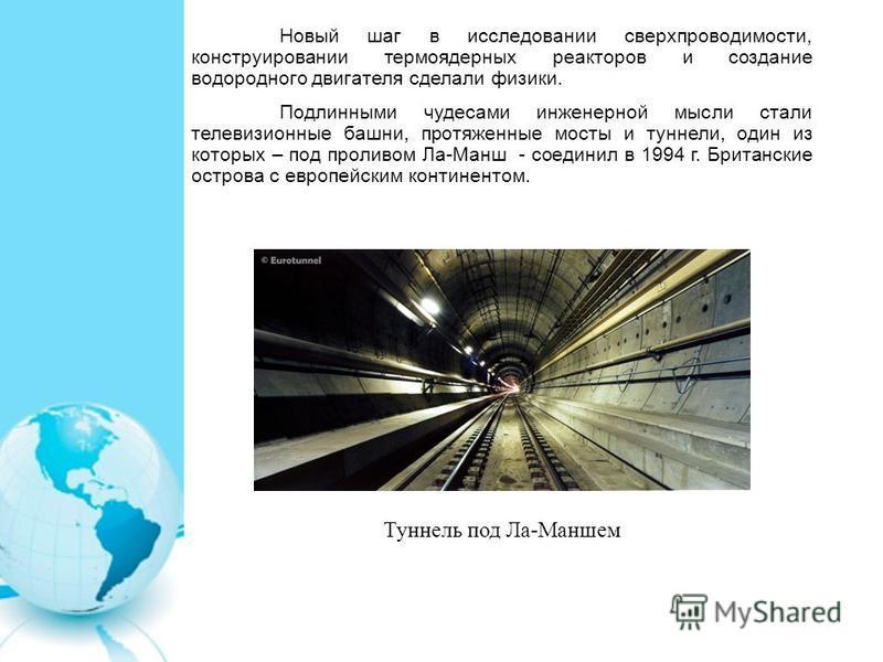 Новый шаг в исследовании сверхпроводимости, конструировании термоядерных реакторов и создание водородного двигателя сделали физики. Подлинными чудесами инженерной мысли стали телевизионные башни, протяженные мосты и туннели, один из которых – под про