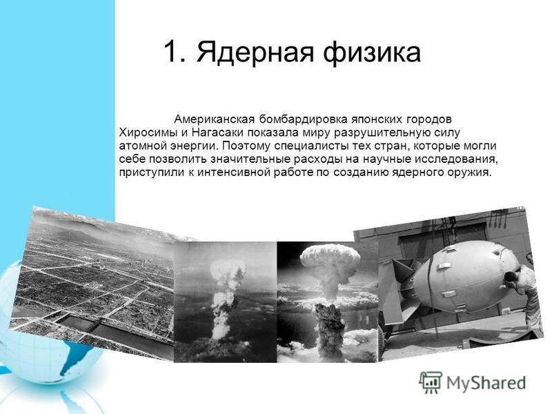 1. Ядерная физика Американская бомбардировка японских городов Хиросимы и Нагасаки показала миру разрушительную силу атомной энергии. Поэтому специалисты тех стран, которые могли себе позволить значительные расходы на научные исследования, приступили