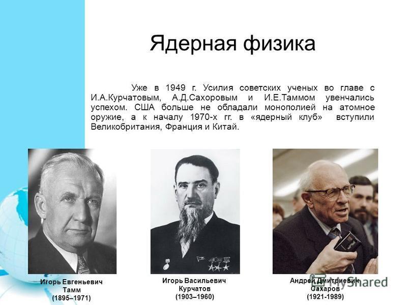 Ядерная физика Уже в 1949 г. Усилия советских ученых во главе с И.А.Курчатовым, А.Д.Сахоровым и И.Е.Таммом увенчались успехом. США больше не обладали монополией на атомное оружие, а к началу 1970-х гг. в «ядерный клуб» вступили Великобритания, Франци