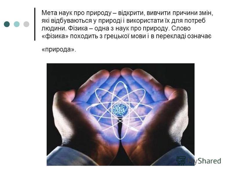 Мета наук про природу – відкрити, вивчити причини змін, які відбуваються у природі і використати їх для потреб людини. Фізика – одна з наук про природу. Слово «фізика» походить з грецької мови і в перекладі означає «природа».