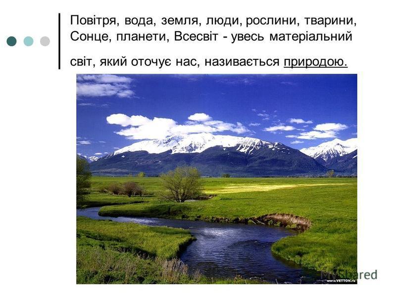 Повітря, вода, земля, люди, рослини, тварини, Сонце, планети, Всесвіт - увесь матеріальний світ, який оточує нас, називається природою.