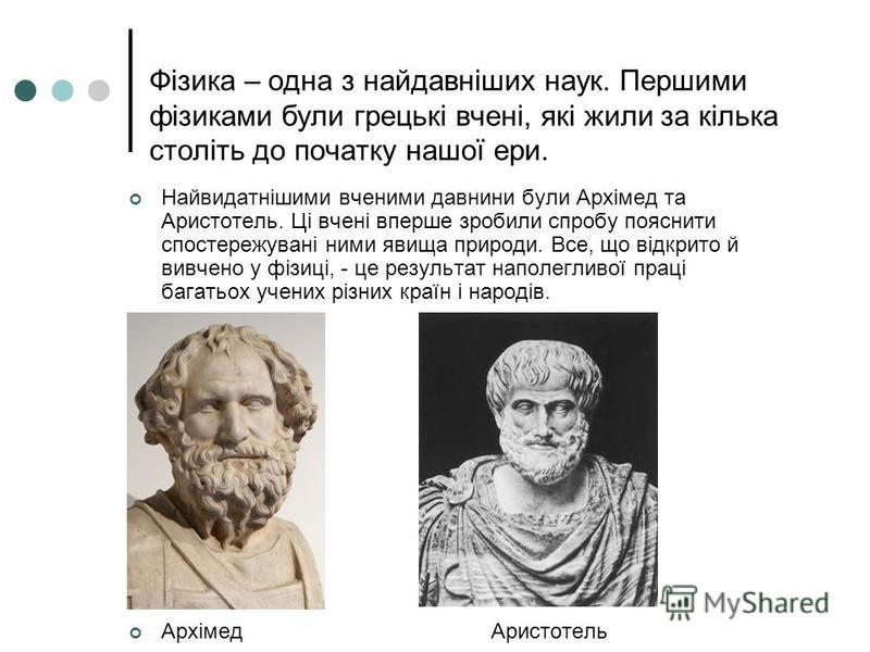 Фізика – одна з найдавніших наук. Першими фізиками були грецькі вчені, які жили за кілька століть до початку нашої ери. Найвидатнішими вченими давнини були Архімед та Аристотель. Ці вчені вперше зробили спробу пояснити спостережувані ними явища приро