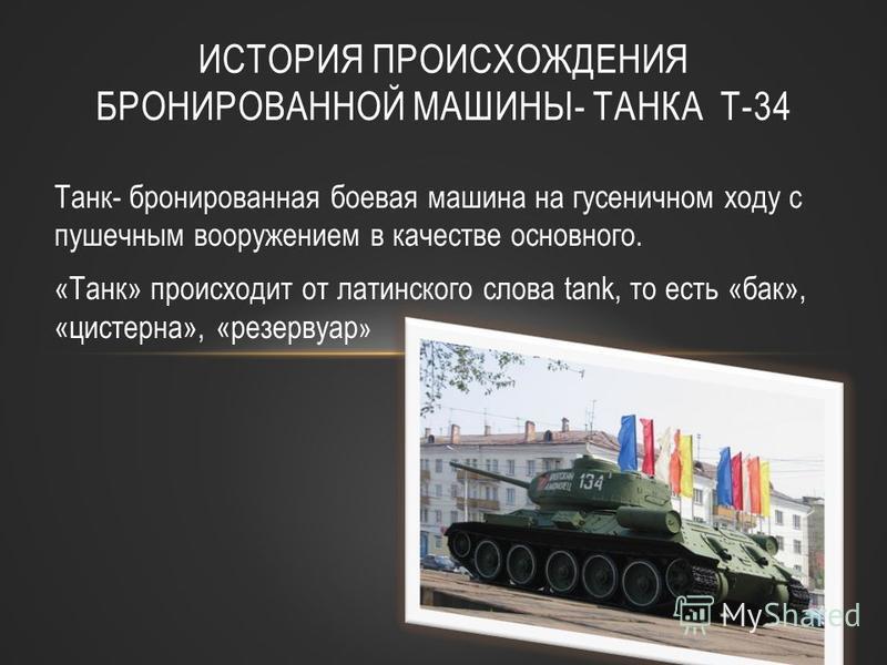 Танк- бронированная боевая машина на гусеничном ходу с пушечным вооружением в качестве основного. «Танк» происходит от латинского слова tank, то есть «бак», «цистерна», «резервуар » ИСТОРИЯ ПРОИСХОЖДЕНИЯ БРОНИРОВАННОЙ МАШИНЫ- ТАНКА Т-34
