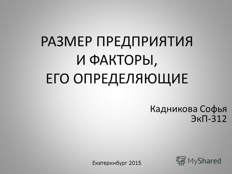 РАЗМЕР ПРЕДПРИЯТИЯ И ФАКТОРЫ, ЕГО ОПРЕДЕЛЯЮЩИЕ Кадникова Софья ЭкП-312 Екатеринбург 2015