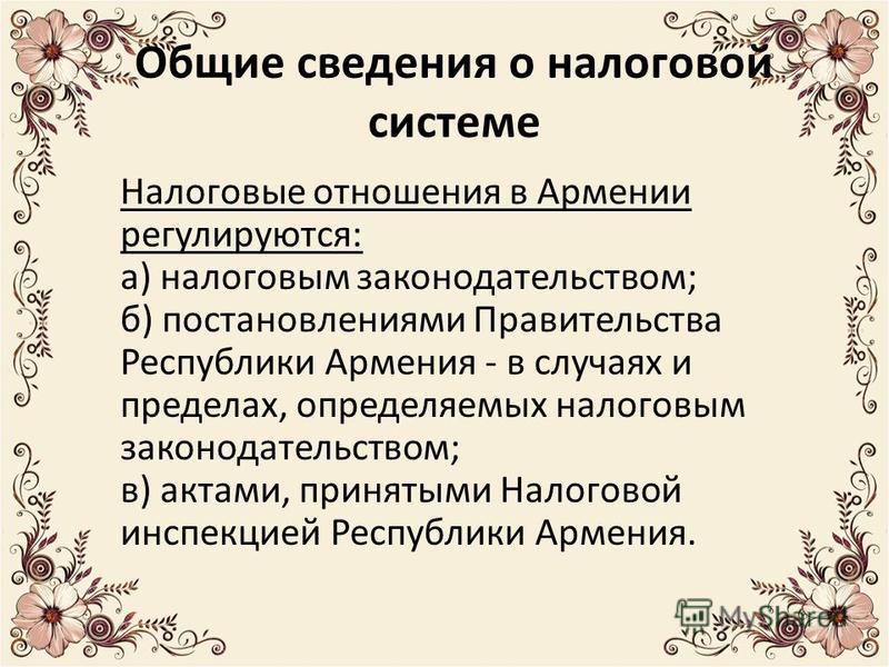 Общие сведения о налоговой системе Налоговые отношения в Армении регулируются: а) налоговым законодательством; б) постановлениями Правительства Республики Армения - в случаях и пределах, определяемых налоговым законодательством; в) актами, принятыми