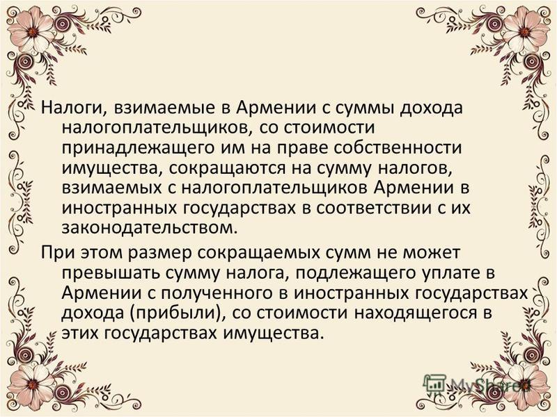 Налоги, взимаемые в Армении с суммы дохода налогоплательщиков, со стоимости принадлежащего им на праве собственности имущества, сокращаются на сумму налогов, взимаемых с налогоплательщиков Армении в иностранных государствах в соответствии с их законо