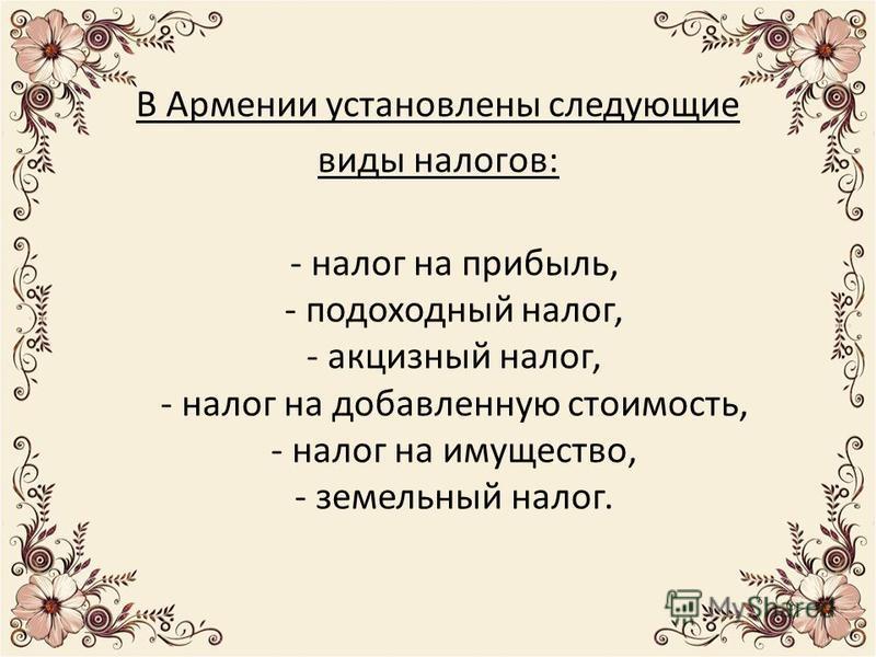 В Армении установлены следующие виды налогов: - налог на прибыль, - подоходный налог, - акцизный налог, - налог на добавленную стоимость, - налог на имущество, - земельный налог.
