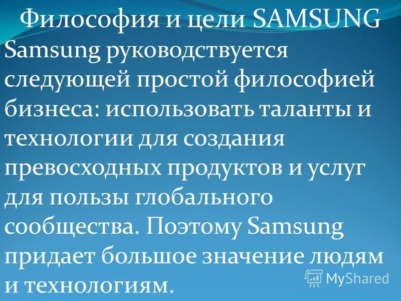 Философия и цели SAMSUNG Samsung руководствуется следующей простой философией бизнеса: использовать таланты и технологии для создания превосходных продуктов и услуг для пользы глобального сообщества. Поэтому Samsung придает большое значение людям и т