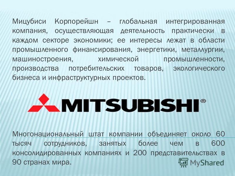 Мицубиси Корпорейшн – глобальная интегрированная компания, осуществляющая деятельность практически в каждом секторе экономики; ее интересы лежат в области промышленного финансирования, энергетики, металлургии, машиностроения, химической промышленност