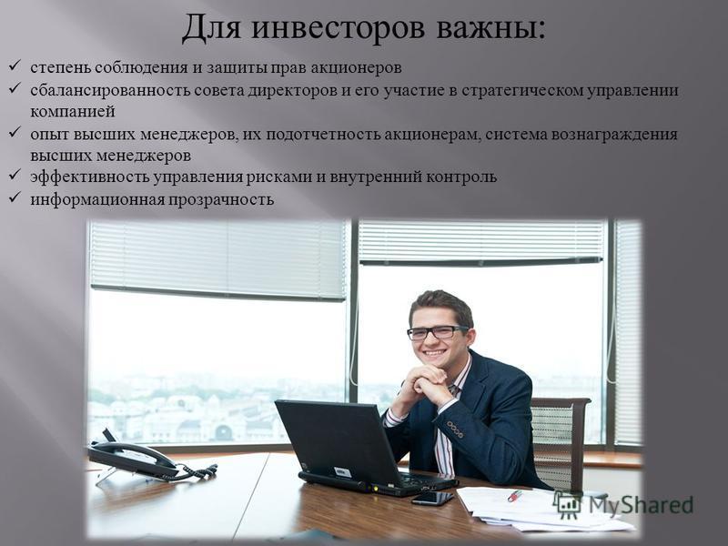 Для инвесторов важны : степень соблюдения и защиты прав акционеров сбалансированность совета директоров и его участие в стратегическом управлении компанией опыт высших менеджеров, их подотчетность акционерам, система вознаграждения высших менеджеров