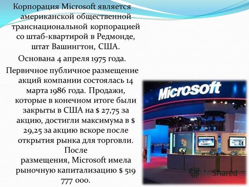 Корпорация Microsoft является американской общественной транснациональной корпорацией со штаб-квартирой в Редмонде, штат Вашингтон, США. Основана 4 апреля 1975 года. Первичное публичное размещение акций компании состоялась 14 марта 1986 года. Продажи