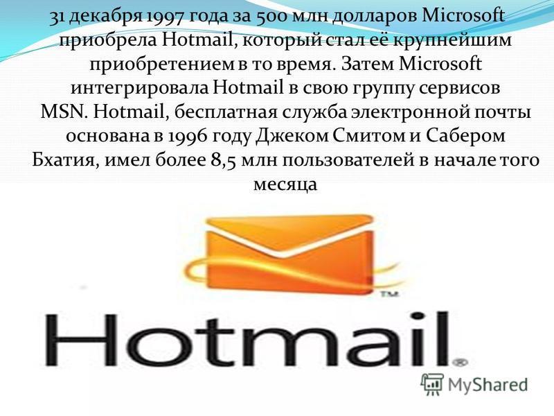 31 декабря 1997 года за 500 млн долларов Microsoft приобрела Hotmail, который стал её крупнейшим приобретением в то время. Затем Microsoft интегрировала Hotmail в свою группу сервисов MSN. Hotmail, бесплатная служба электронной почты основана в 1996
