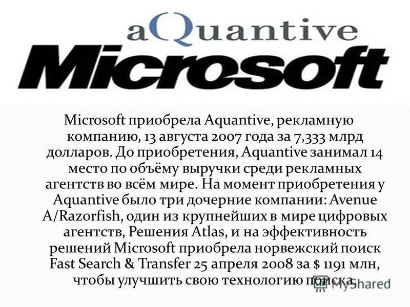Microsoft приобрела Aquantive, рекламную компанию, 13 августа 2007 года за 7,333 млрд долларов. До приобретения, Aquantive занимал 14 место по объёму выручки среди рекламных агентств во всём мире. На момент приобретения у Aquantive было три дочерние