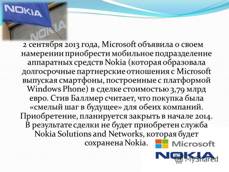 2 сентября 2013 года, Microsoft объявила о своем намерении приобрести мобильное подразделение аппаратных средств Nokia (которая образовала долгосрочные партнерские отношения с Microsoft выпуская смартфоны, построенные с платформой Windows Phone) в сд