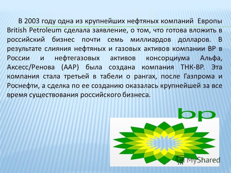 В 2003 году одна из крупнейших нефтяных компаний Европы British Petroleum сделала заявление, о том, что готова вложить в российский бизнес почти семь миллиардов долларов. В результате слияния нефтяных и газовых активов компании ВР в России и нефтегаз