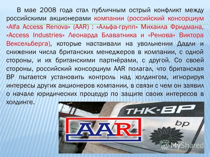 В мае 2008 года стал публичным острый конфликт между российскими акционерами компании (российский консорциум «Alfa Access Renova» (AAR) : «Альфа-групп» Михаила Фридмана, «Access Industries» Леонарда Блаватника и «Ренова» Виктора Вексельберга), которы