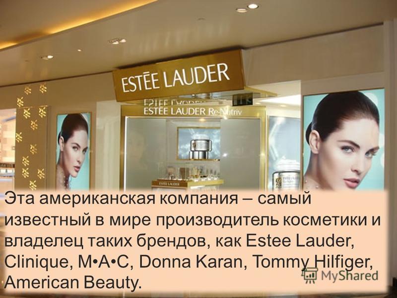Эта американская компания – самый известный в мире производитель косметики и владелец таких брендов, как Estee Lauder, Clinique, MAC, Donna Karan, Tommy Hilfiger, American Beauty.
