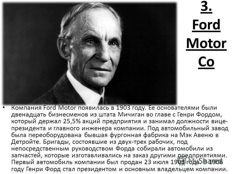 3. Ford Motor Co Компания Ford Motor появилась в 1903 году. Ее основателями были двенадцать бизнесменов из штата Мичиган во главе с Генри Фордом, который держал 25,5% акций предприятия и занимал должности вице- президента и главного инженера компании