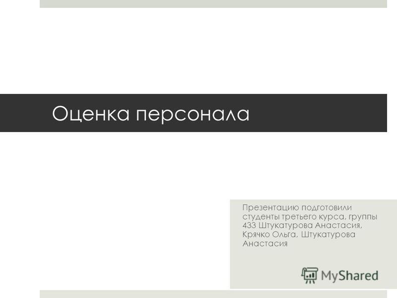 Оценка персонала Презентацию подготовили студенты третьего курса, группы 433 Штукатурова Анастасия, Крячко Ольга, Штукатурова Анастасия