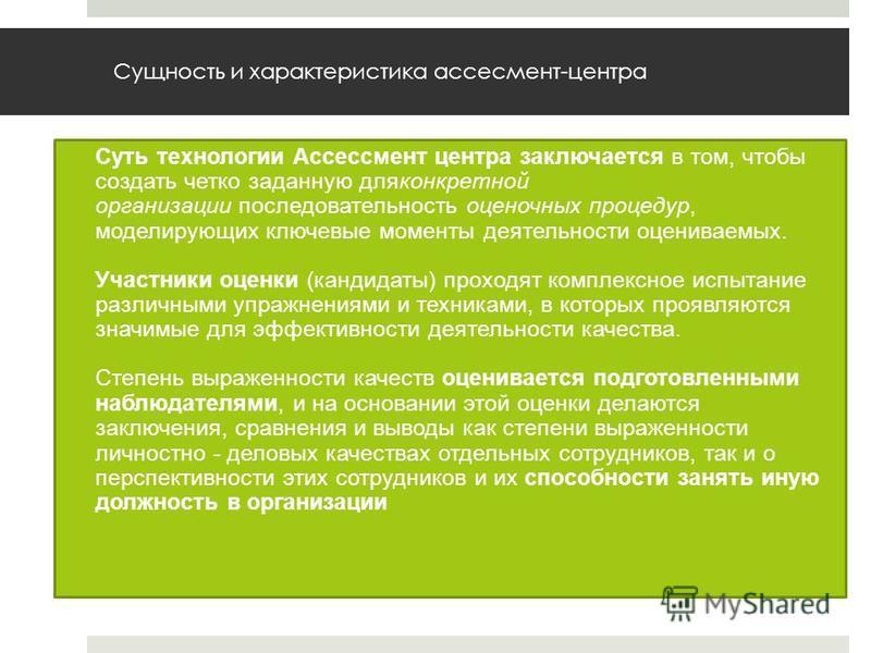 Сущность и характеристика ассесмент-центра Суть технологии Ассессмент центра заключается в том, чтобы создать четко заданную дляконкретной организации последовательность оценочных процедур, моделирующих ключевые моменты деятельности оцениваемых. Учас