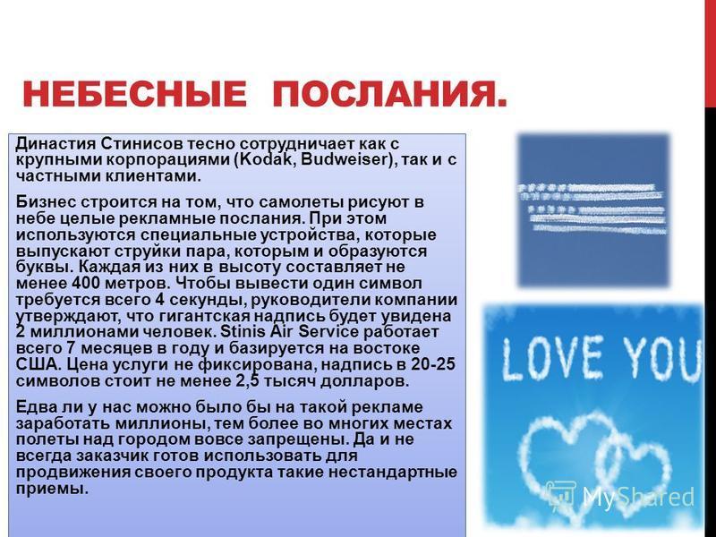 НЕБЕСНЫЕ ПОСЛАНИЯ. Династия Стинисов тесно сотрудничает как с крупными корпорациями (Kodak, Budweiser), так и с частными клиентами. Бизнес строится на том, что самолеты рисуют в небе целые рекламные послания. При этом используются специальные устройс