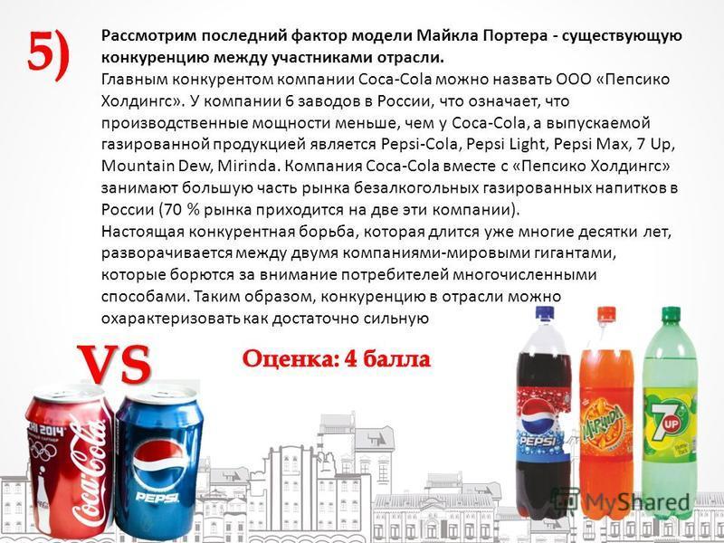 Рассмотрим последний фактор модели Майкла Портера - существующую конкуренцию между участниками отрасли. Главным конкурентом компании Coca-Cola можно назвать ООО «Пепсико Холдингс». У компании 6 заводов в России, что означает, что производственные мощ