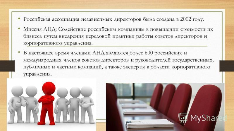 Российская ассоциация независимых директоров была создана в 2002 году. Миссия АНД: Содействие российским компаниям в повышении стоимости их бизнеса путем внедрения передовой практики работы советов директоров и корпоративного управления. В настоящее