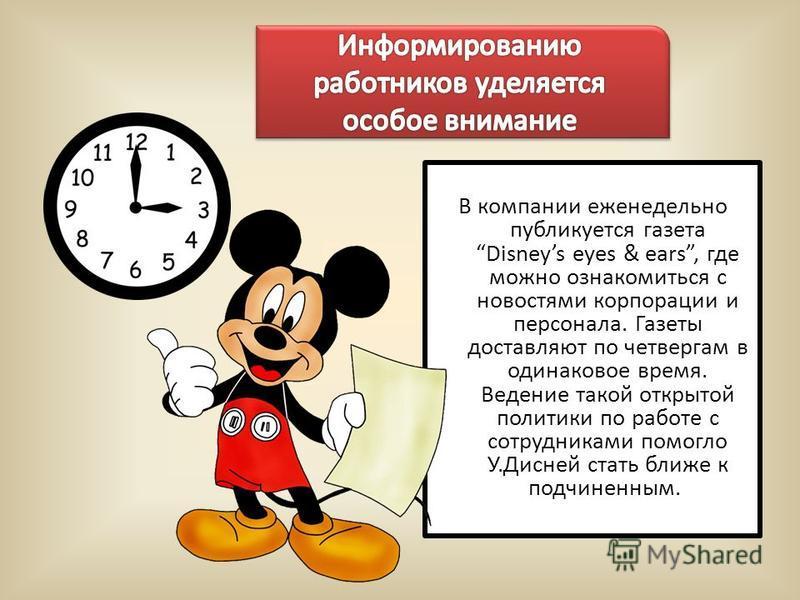 В компании еженедельно публикуется газета Disneys eyes & ears, где можно ознакомиться с новостями корпорации и персонала. Газеты доставляют по четвергам в одинаковое время. Ведение такой открытой политики по работе с сотрудниками помогло У.Дисней ста