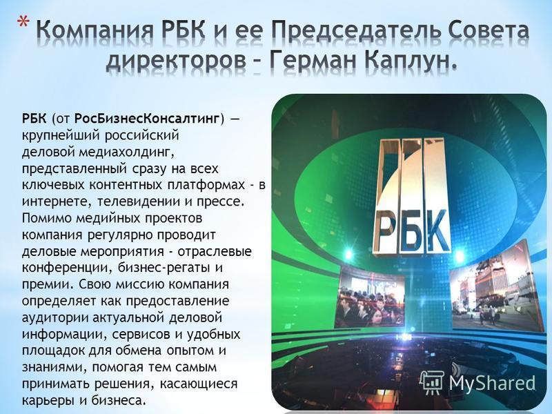 РБК (от Рос БизнесКонсалтинг) крупнейший российский деловой медиа-холдинг, представленный сразу на всех ключевых контентных платформах - в интернете, телевидении и прессе. Помимо медийных проектов компания регулярно проводит деловые мероприятия - отр