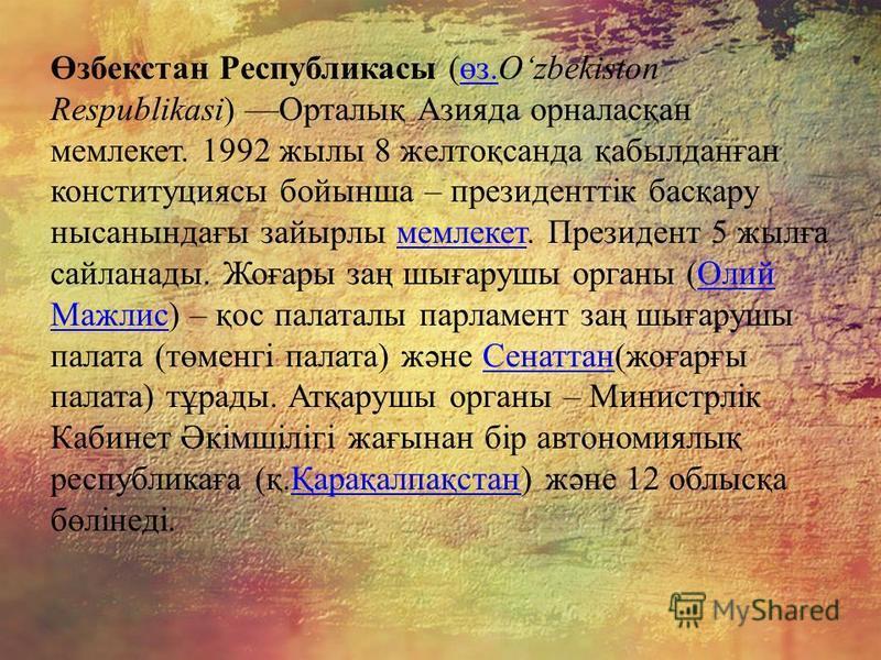 Өзбекстан Республикасы (өз.Ozbekiston Respublikasi) Орталық Азияда орналасқан мемлекет. 1992 жылы 8 желтоқсанда қабылданған конституциясы бойынша – президенттік басқару нысанындағы зайырлы мемлекет. Президент 5 жылға сайланады. Жоғары заң шығарушы ор