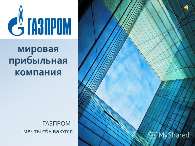 мировая прибыльная компания ГАЗПРОМ- мечты сбываются