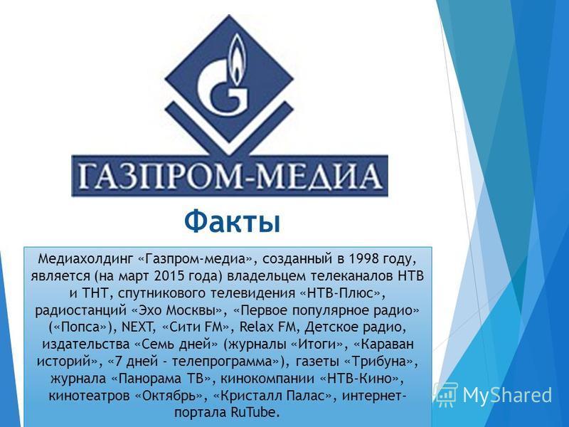 Факты Медиахолдинг «Газпром-медиа», созданный в 1998 году, является (на март 2015 года) владельцем телеканалов НТВ и ТНТ, спутникового телевидения «НТВ-Плюс», радиостанций «Эхо Москвы», «Первое популярное радио» («Попса»), NEXT, «Сити FM», Relax FM,