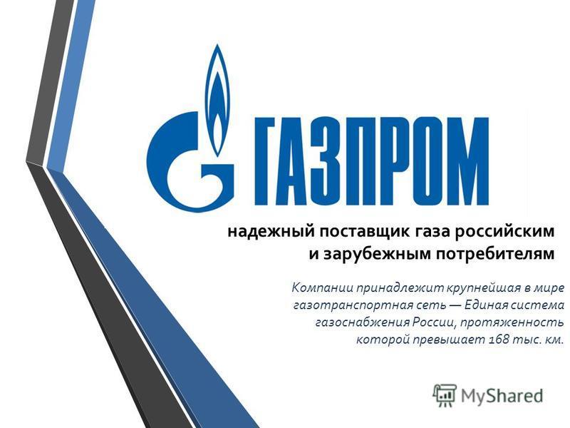 надежный поставщик газа российским и зарубежным потребителям Компании принадлежит крупнейшая в мире газотранспортная сеть Единая система газоснабжения России, протяженность которой превышает 168 тыс. км.