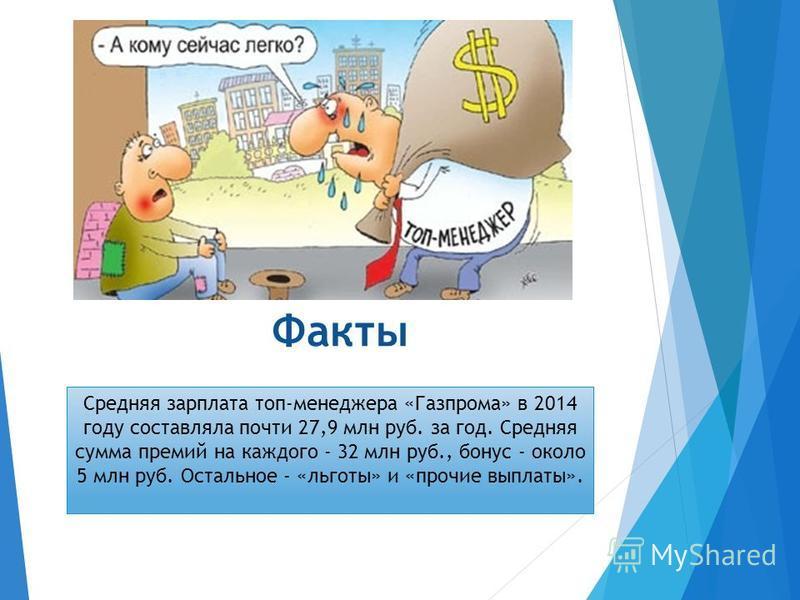 Факты Средняя зарплата топ-менеджера «Газпрома» в 2014 году составляла почти 27,9 млн руб. за год. Средняя сумма премий на каждого - 32 млн руб., бонус - около 5 млн руб. Остальное - «льготы» и «прочие выплаты».
