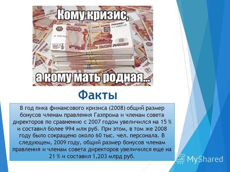 Факты В год пика финансового кризиса (2008) общий размер бонусов членам правления Газпрома и членам совета директоров по сравнению с 2007 годом увеличился на 15 % и составил более 994 млн руб. При этом, в том же 2008 году было сокращено около 60 тыс.