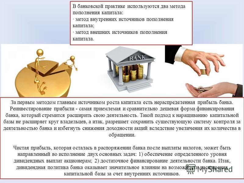 В банковской практике используются два метода пополнения капитала: · метод внутренних источников пополнения капитала; · метод внешних источников пополнения капитала. За первым методом главным источником роста капитала есть нераспределенная прибыль ба