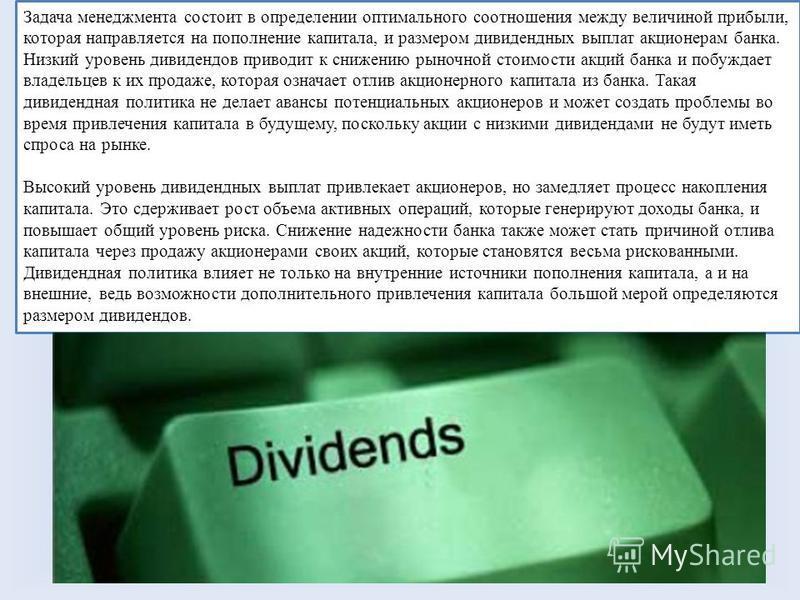 Задача менеджмента состоит в определении оптимального соотношения между величиной прибыли, которая направляется на пополнение капитала, и размером дивидендных выплат акционерам банка. Низкий уровень дивидендов приводит к снижению рыночной стоимости а