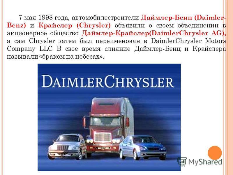 7 мая 1998 года, автомобилестроители Даймлер-Бенц (Daimler- Benz) и Крайслер (Chrysler) объявили о своем объединении в акционерное общество Даймлер-Крайслер(DaimlerChrysler AG), а сам Chrysler затем был переименован в DaimlerChrysler Motors Company L