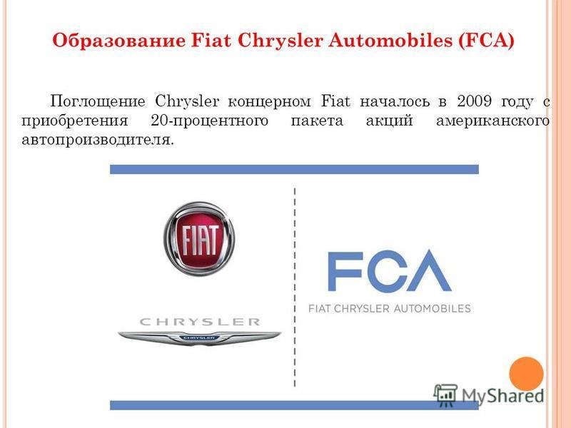 Поглощение Chrysler концерном Fiat началось в 2009 году с приобретения 20-процентного пакета акций американского автопроизводителя. Образование Fiat Chrysler Automobiles (FCA)