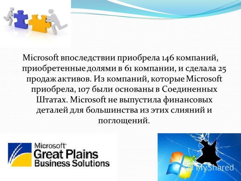Microsoft впоследствии приобрела 146 компаний, приобретенные долями в 61 компании, и сделала 25 продаж активов. Из компаний, которые Microsoft приобрела, 107 были основаны в Соединенных Штатах. Microsoft не выпустила финансовых деталей для большинств