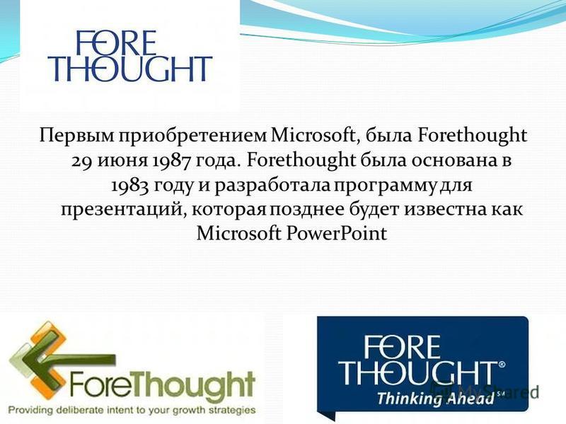 Первым приобретением Microsoft, была Forethought 29 июня 1987 года. Forethought была основана в 1983 году и разработала программу для презентаций, которая позднее будет известна как Microsoft PowerPoint