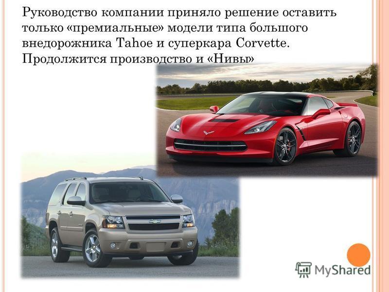Руководство компании приняло решение оставить только «премиальные» модели типа большого внедорожника Tahoe и суперкара Corvette. Продолжится производство и «Нивы»