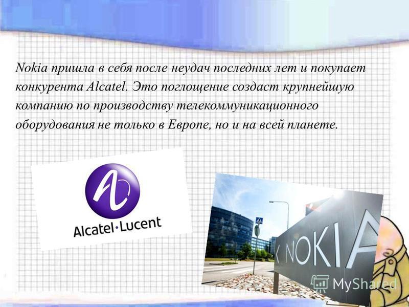 Nokia пришла в себя после неудач последних лет и покупает конкурента Alcatel. Это поглощение создаст крупнейшую компанию по производству телекоммуникационного оборудования не только в Европе, но и на всей планете.