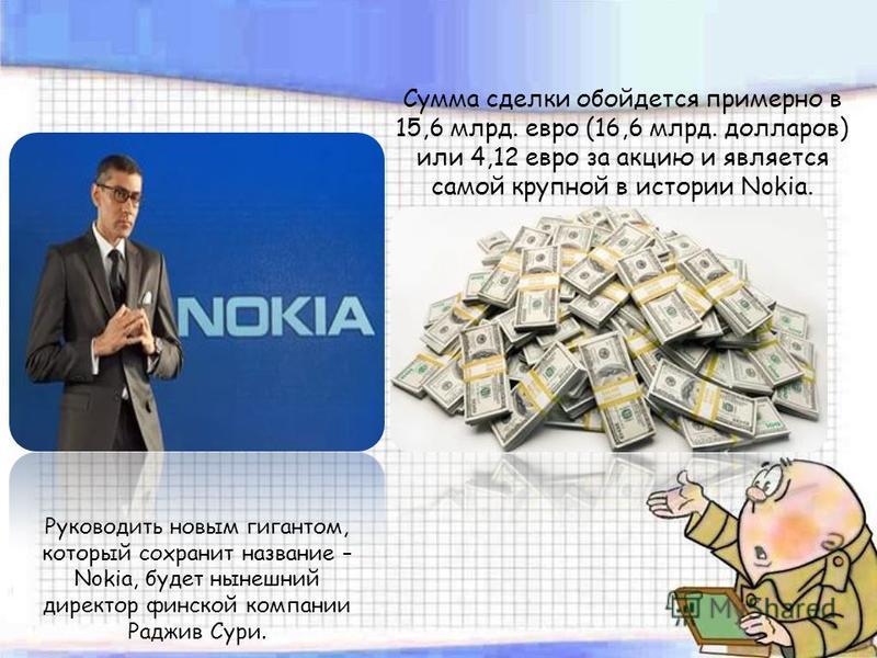 Сумма сделки обойдется примерно в 15,6 млрд. евро (16,6 млрд. долларов) или 4,12 евро за акцию и является самой крупной в истории Nokia. Руководить новым гигантом, который сохранит название – Nokia, будет нынешний директор финской компании Раджив Сур