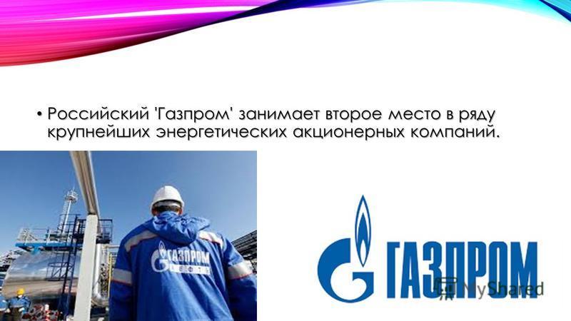 Российский 'Газпром' занимает второе место в ряду крупнейших энергетических акционерных компаний. Российский 'Газпром' занимает второе место в ряду крупнейших энергетических акционерных компаний.