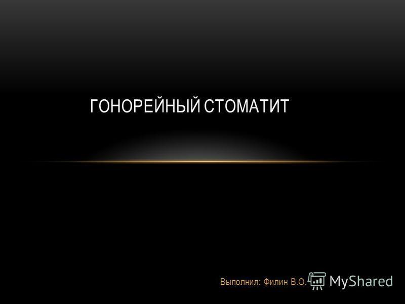 Выполнил: Филин В.О. ГОНОРЕЙНЫЙ СТОМАТИТ