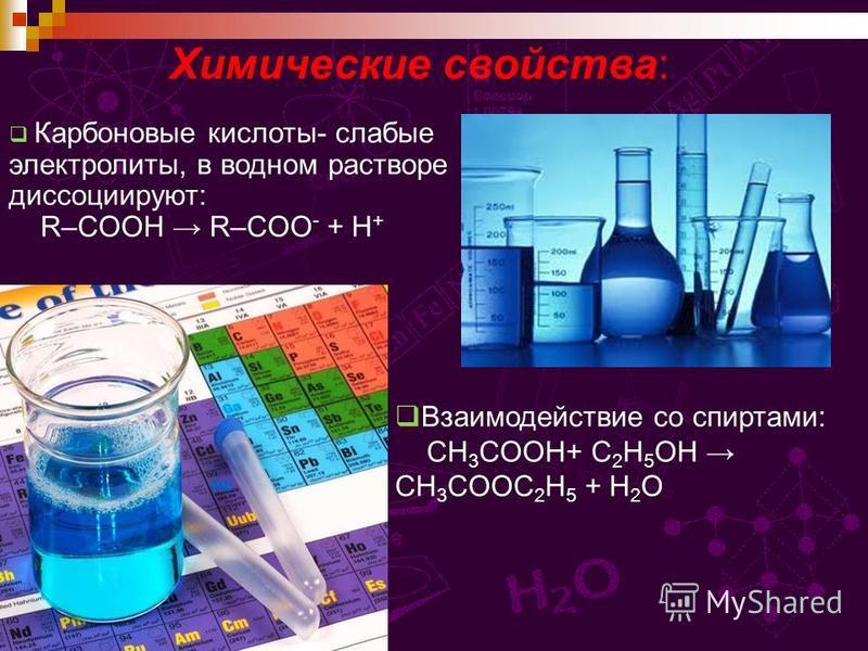 Химические свойства: Карбоновые кислоты- слабые электролиты, в водном растворе диссоциируют: R–COOH R–COO - + H + Взаимодействие со спиртами: CH 3 COOH+ C 2 H 5 OH CH 3 COOC 2 H 5 + H 2 O