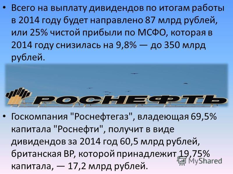 Всего на выплату дивидендов по итогам работы в 2014 году будет направлено 87 млрд рублей, или 25% чистой прибыли по МСФО, которая в 2014 году снизилась на 9,8% до 350 млрд рублей. Госкомпания